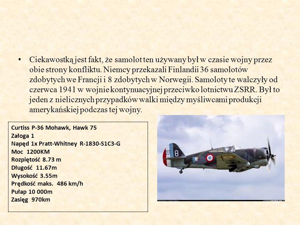Ciekawostką jest fakt, że samolot ten używany był w czasie wojny przez obie strony konfliktu. Niemcy przekazali Finlandii 36 samolotów zdobytych we Francji i 8 zdobytych w Norwegii. Samoloty te walczyły od czerwca 1941 w wojnie kontynuacyjnej przeciwko lotnictwu ZSRR. Był to jeden z nielicznych przypadków walki między myśliwcami produkcji amerykańskiej podczas tej wojny.