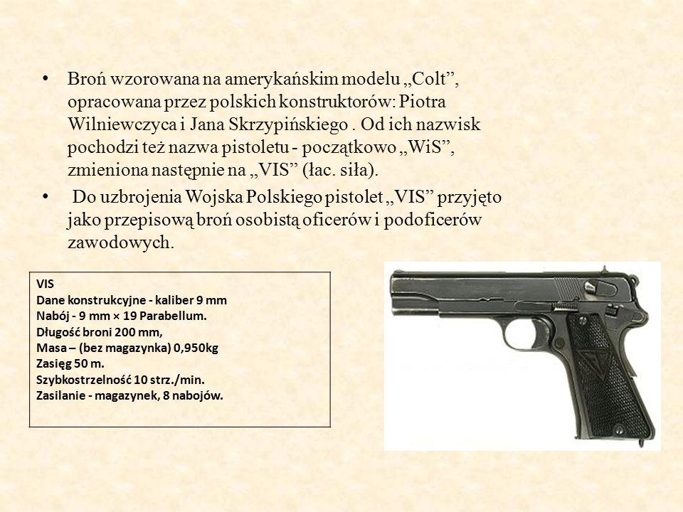 """Broń wzorowana na amerykańskim modelu """"Colt , opracowana przez polskich konstruktorów: Piotra Wilniewczyca i Jana Skrzypińskiego . Od ich nazwisk pochodzi też nazwa pistoletu - początkowo """"WiS , zmieniona następnie na """"VIS (łac. siła)."""