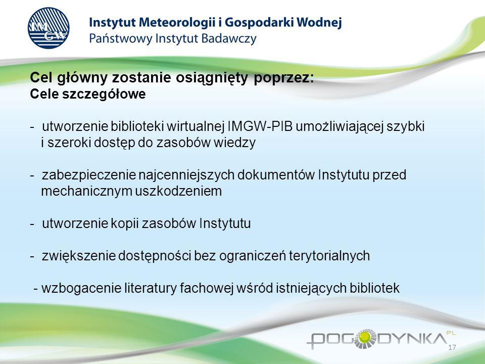 Cel główny zostanie osiągnięty poprzez: Cele szczegółowe - utworzenie biblioteki wirtualnej IMGW-PIB umożliwiającej szybki i szeroki dostęp do zasobów wiedzy - zabezpieczenie najcenniejszych dokumentów Instytutu przed mechanicznym uszkodzeniem - utworzenie kopii zasobów Instytutu - zwiększenie dostępności bez ograniczeń terytorialnych - wzbogacenie literatury fachowej wśród istniejących bibliotek