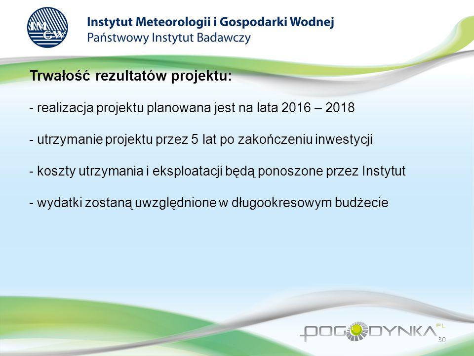 Trwałość rezultatów projektu: - realizacja projektu planowana jest na lata 2016 – 2018 - utrzymanie projektu przez 5 lat po zakończeniu inwestycji - koszty utrzymania i eksploatacji będą ponoszone przez Instytut - wydatki zostaną uwzględnione w długookresowym budżecie