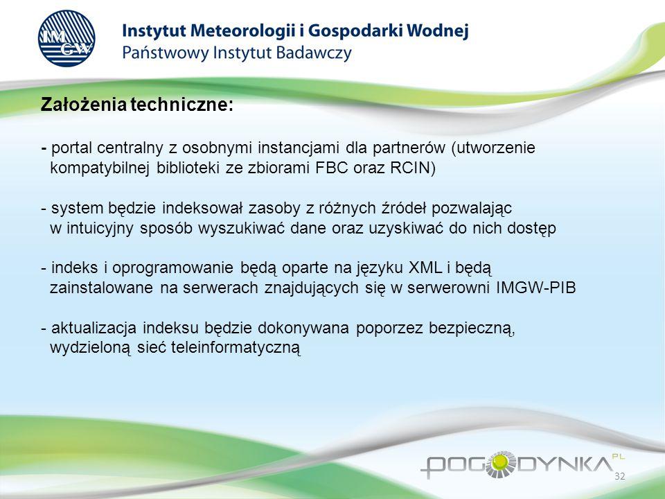 Założenia techniczne: - portal centralny z osobnymi instancjami dla partnerów (utworzenie kompatybilnej biblioteki ze zbiorami FBC oraz RCIN) - system będzie indeksował zasoby z różnych źródeł pozwalając w intuicyjny sposób wyszukiwać dane oraz uzyskiwać do nich dostęp - indeks i oprogramowanie będą oparte na języku XML i będą zainstalowane na serwerach znajdujących się w serwerowni IMGW-PIB - aktualizacja indeksu będzie dokonywana poporzez bezpieczną, wydzieloną sieć teleinformatyczną