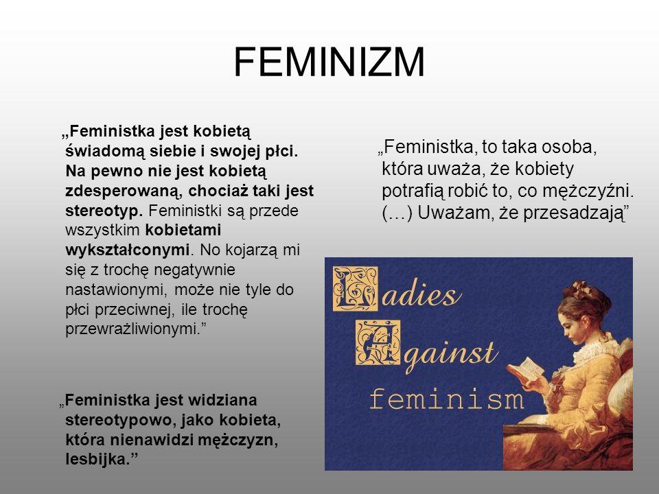 """FEMINIZM """"Feministka, to taka osoba, która uważa, że kobiety potrafią robić to, co mężczyźni. (…) Uważam, że przesadzają"""