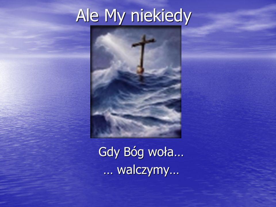 Gdy Bóg woła… … walczymy…