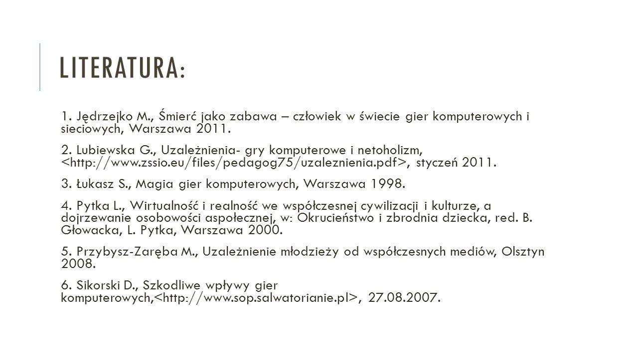 Literatura: 1. Jędrzejko M., Śmierć jako zabawa – człowiek w świecie gier komputerowych i sieciowych, Warszawa 2011.