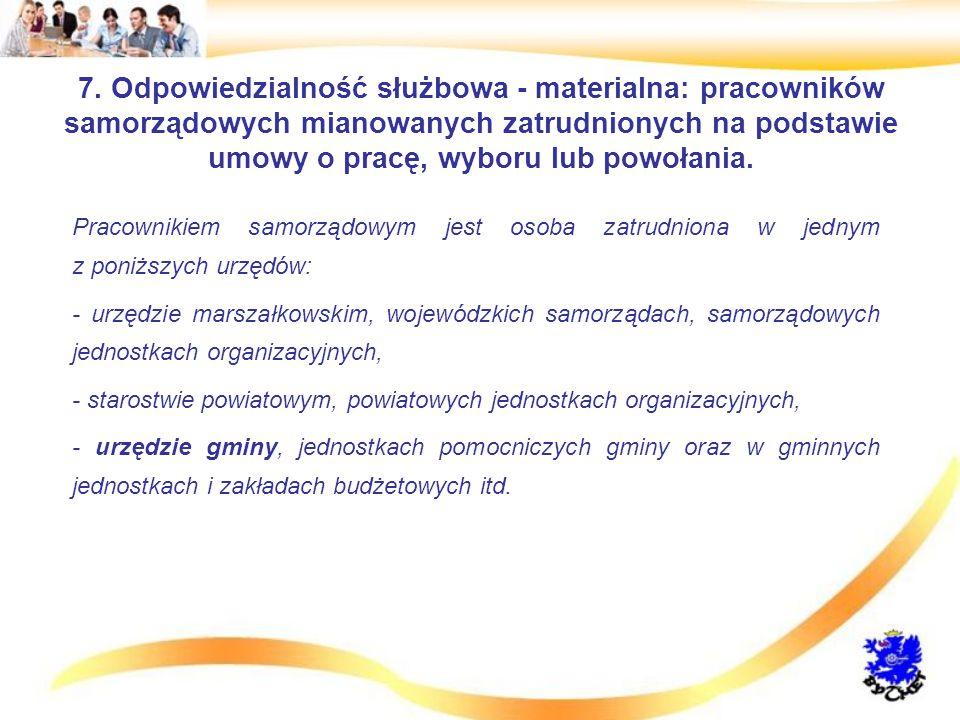 7. Odpowiedzialność służbowa - materialna: pracowników samorządowych mianowanych zatrudnionych na podstawie umowy o pracę, wyboru lub powołania.