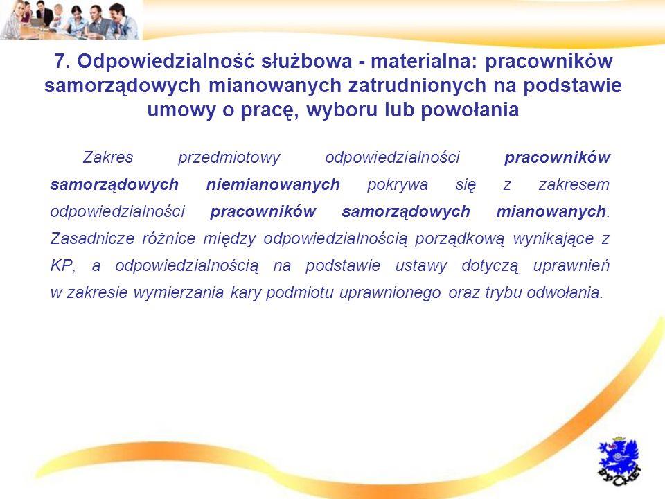 7. Odpowiedzialność służbowa - materialna: pracowników samorządowych mianowanych zatrudnionych na podstawie umowy o pracę, wyboru lub powołania