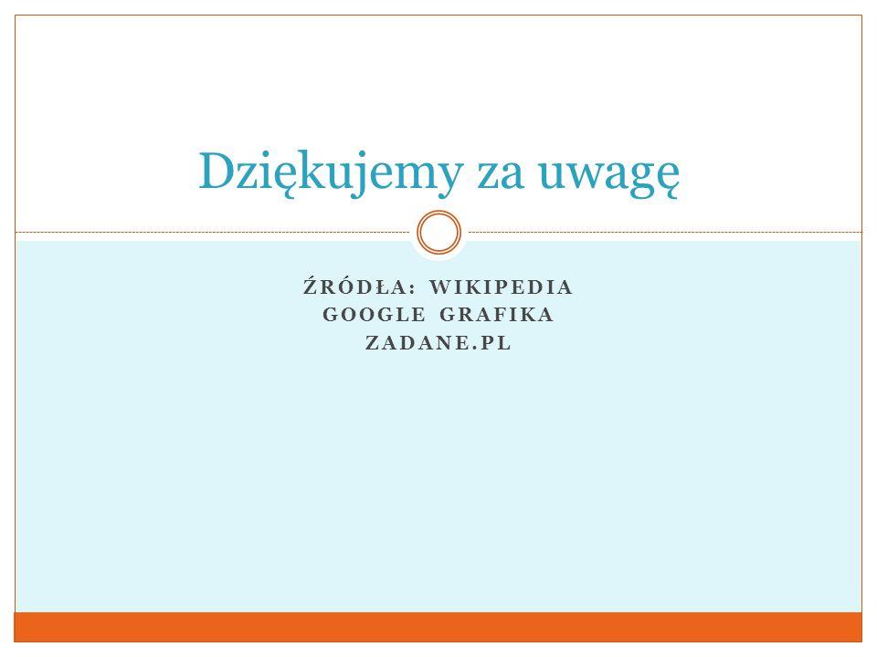 Źródła: wikipedia Google grafika Zadane.pl