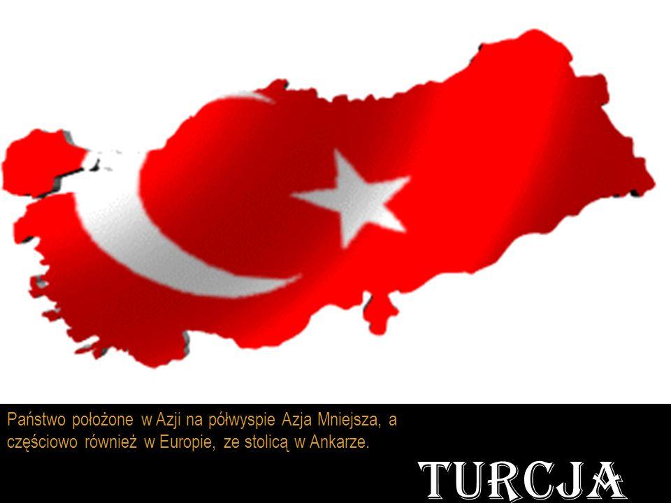 TURCJA Państwo położone w Azji na półwyspie Azja Mniejsza, a częściowo również w Europie, ze stolicą w Ankarze.