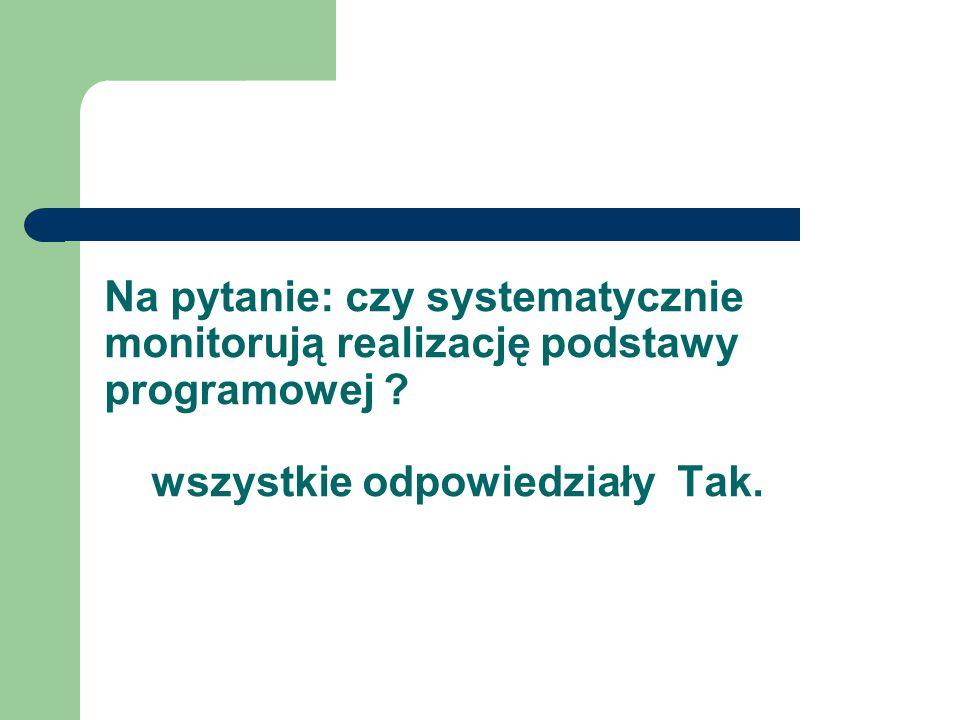 Na pytanie: czy systematycznie monitorują realizację podstawy programowej .