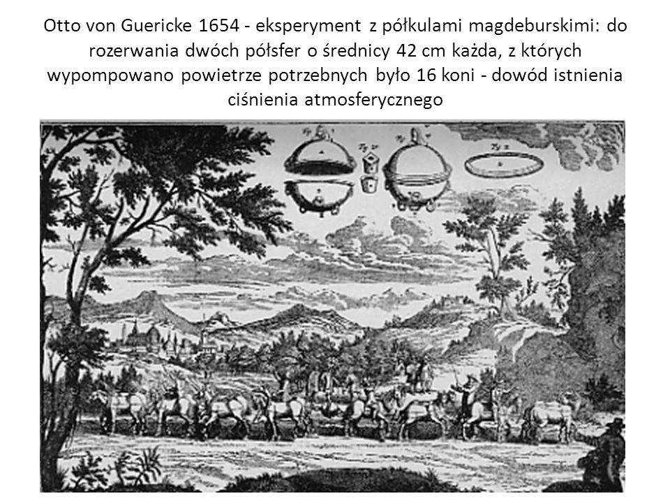 Otto von Guericke 1654 - eksperyment z półkulami magdeburskimi: do rozerwania dwóch półsfer o średnicy 42 cm każda, z których wypompowano powietrze potrzebnych było 16 koni - dowód istnienia ciśnienia atmosferycznego