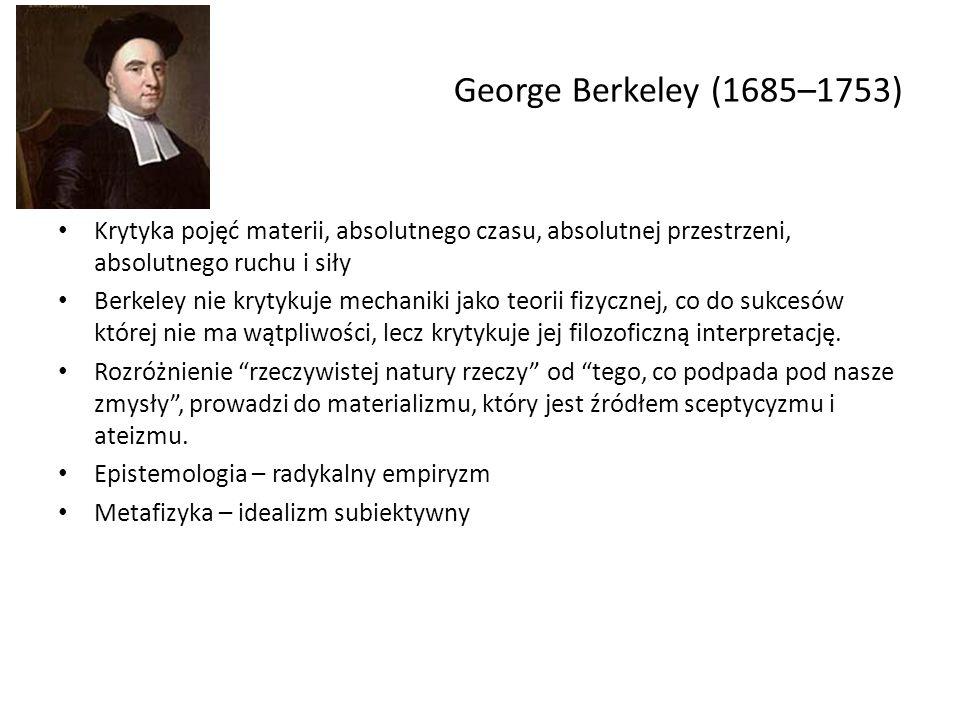 George Berkeley (1685–1753) Krytyka pojęć materii, absolutnego czasu, absolutnej przestrzeni, absolutnego ruchu i siły.