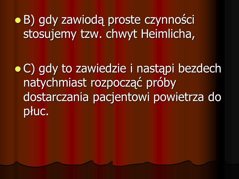 B) gdy zawiodą proste czynności stosujemy tzw. chwyt Heimlicha,