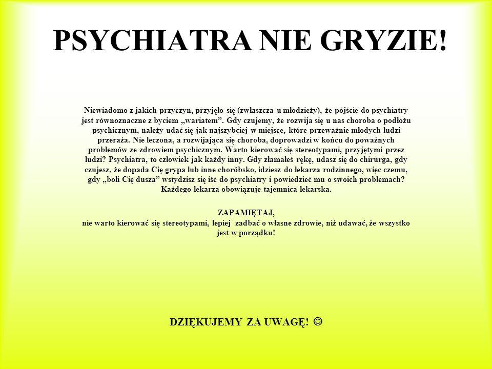 PSYCHIATRA NIE GRYZIE! DZIĘKUJEMY ZA UWAGĘ! 