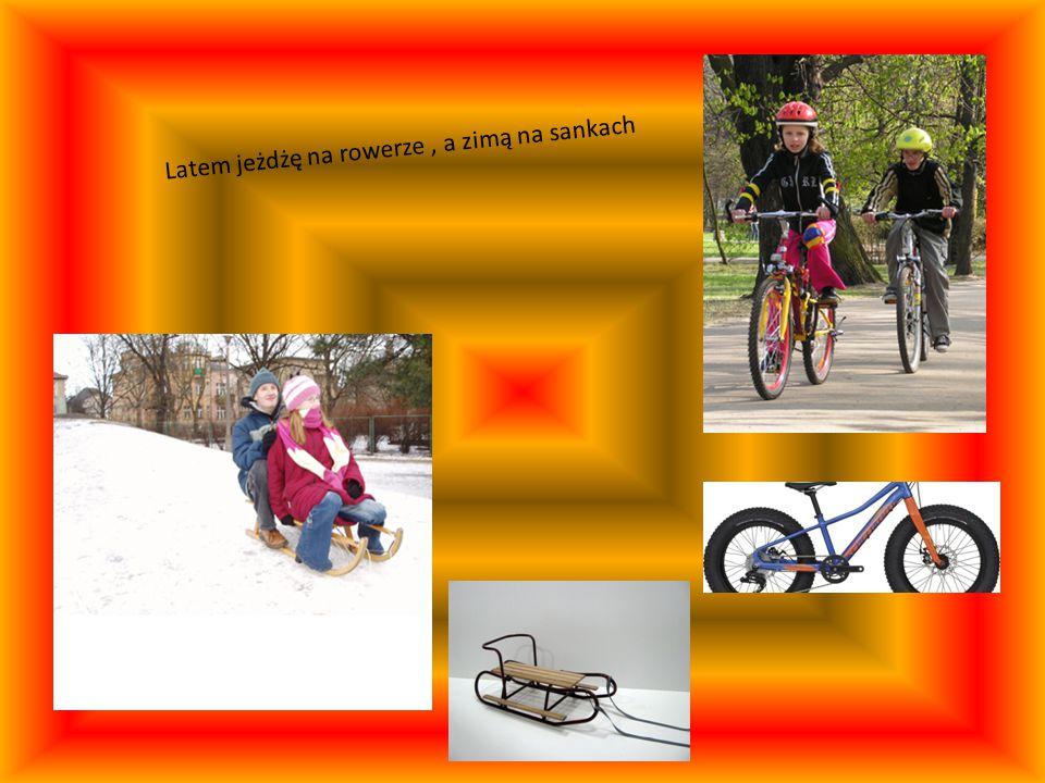 Latem jeżdżę na rowerze , a zimą na sankach