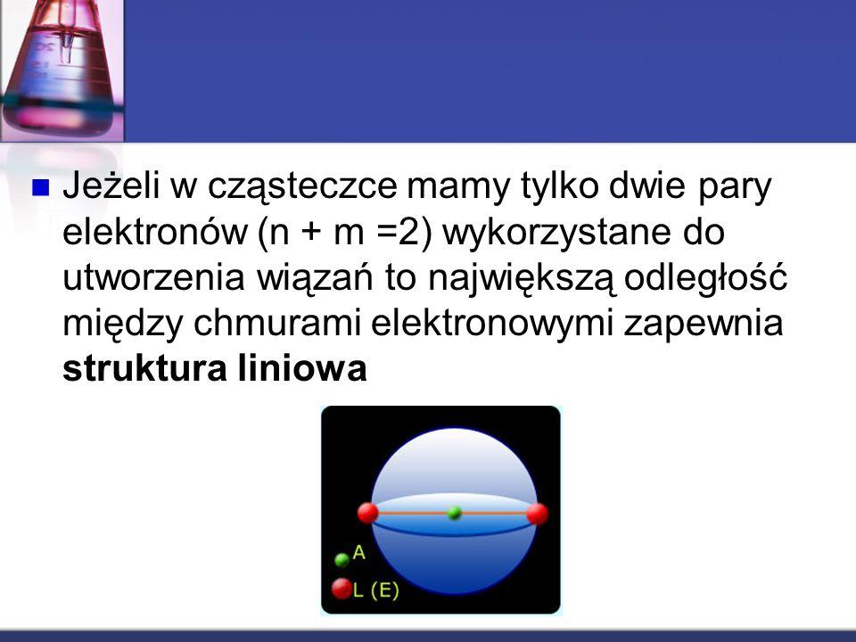 Jeżeli w cząsteczce mamy tylko dwie pary elektronów (n + m =2) wykorzystane do utworzenia wiązań to największą odległość między chmurami elektronowymi zapewnia struktura liniowa