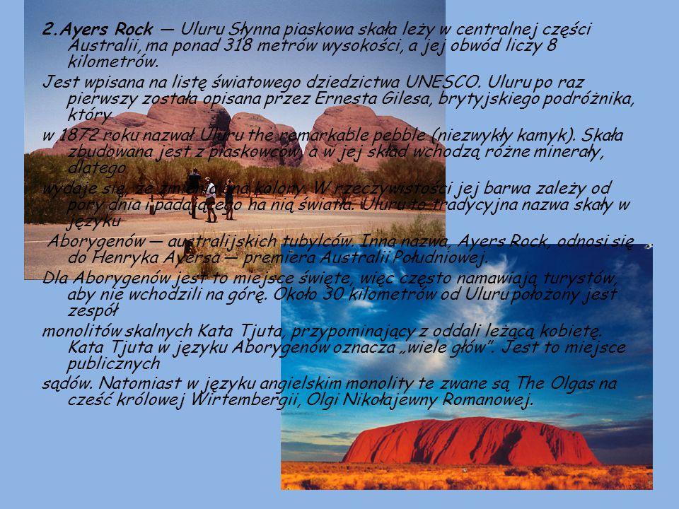 2.Ayers Rock — Uluru Słynna piaskowa skała leży w centralnej części Australii, ma ponad 318 metrów wysokości, a jej obwód liczy 8 kilometrów.