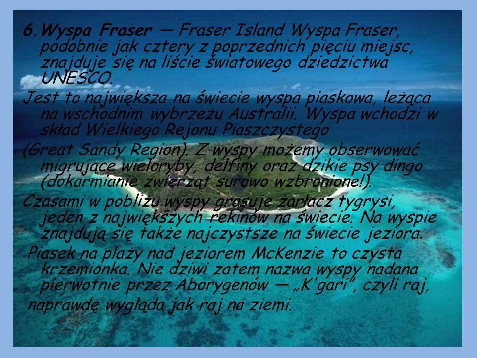 6.Wyspa Fraser — Fraser Island Wyspa Fraser, podobnie jak cztery z poprzednich pięciu miejsc, znajduje się na liście światowego dziedzictwa UNESCO.