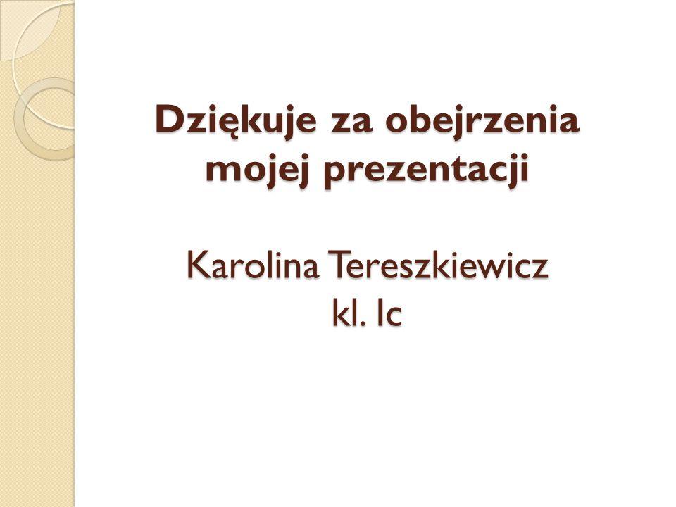 Dziękuje za obejrzenia mojej prezentacji Karolina Tereszkiewicz kl. Ic
