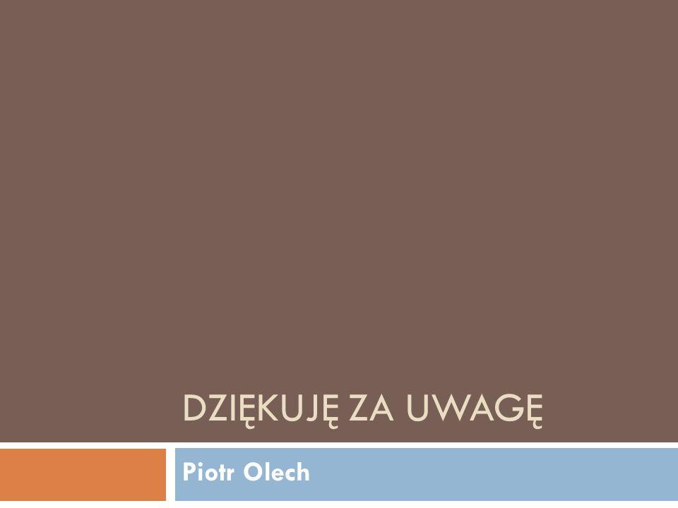DZIĘKUJĘ ZA UWAGĘ Piotr Olech