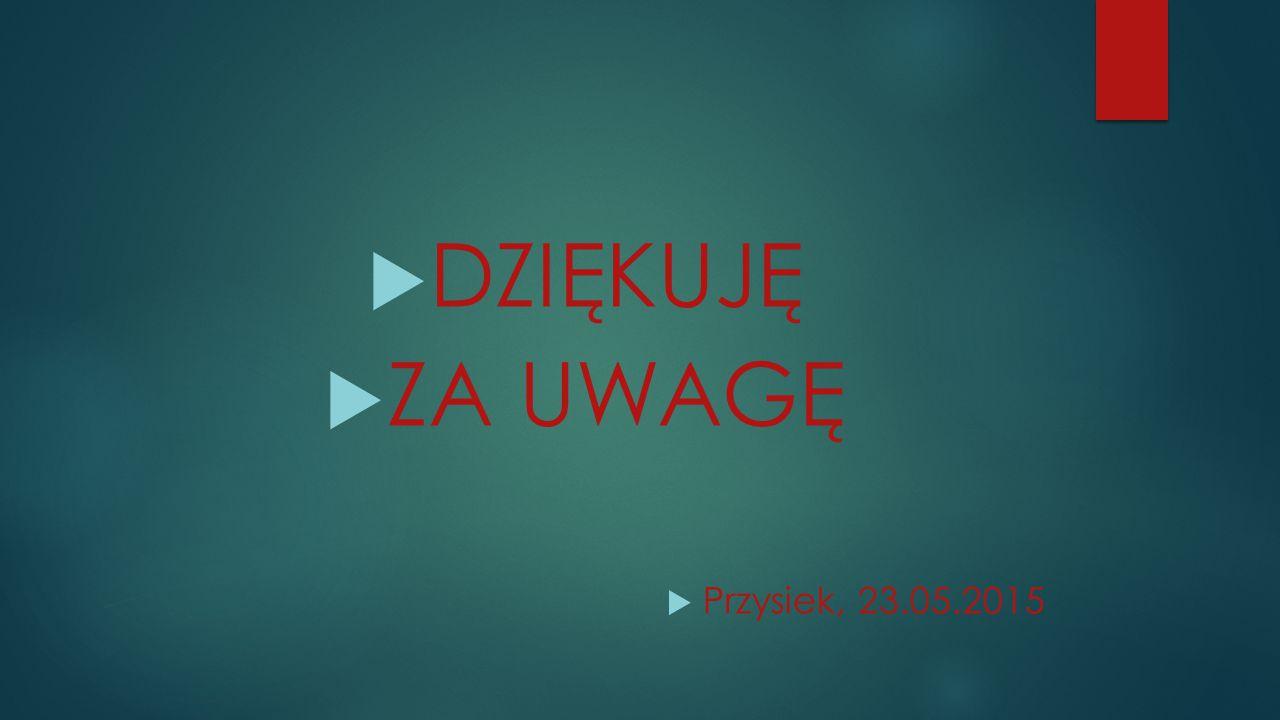 DZIĘKUJĘ ZA UWAGĘ Przysiek, 23.05.2015