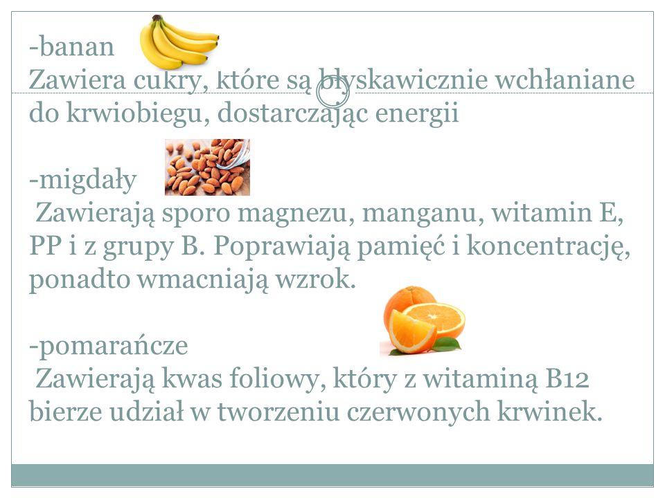 -banan Zawiera cukry, które są błyskawicznie wchłaniane do krwiobiegu, dostarczając energii -migdały Zawierają sporo magnezu, manganu, witamin E, PP i z grupy B.