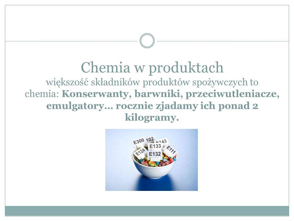 Chemia w produktach większość składników produktów spożywczych to chemia: Konserwanty, barwniki, przeciwutleniacze, emulgatory… rocznie zjadamy ich ponad 2 kilogramy.