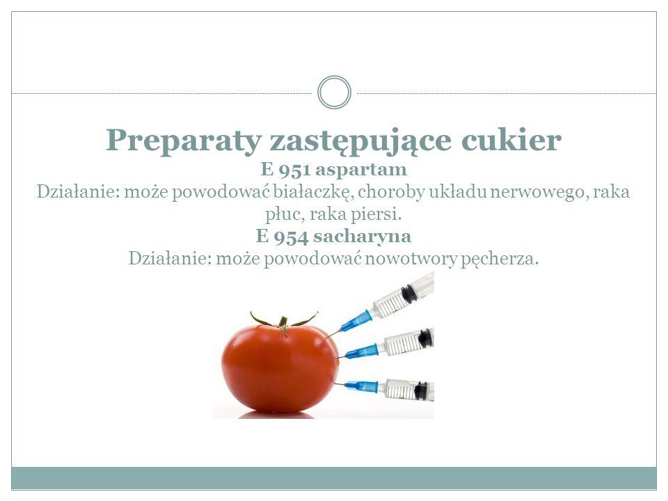 Preparaty zastępujące cukier E 951 aspartam Działanie: może powodować białaczkę, choroby układu nerwowego, raka płuc, raka piersi.