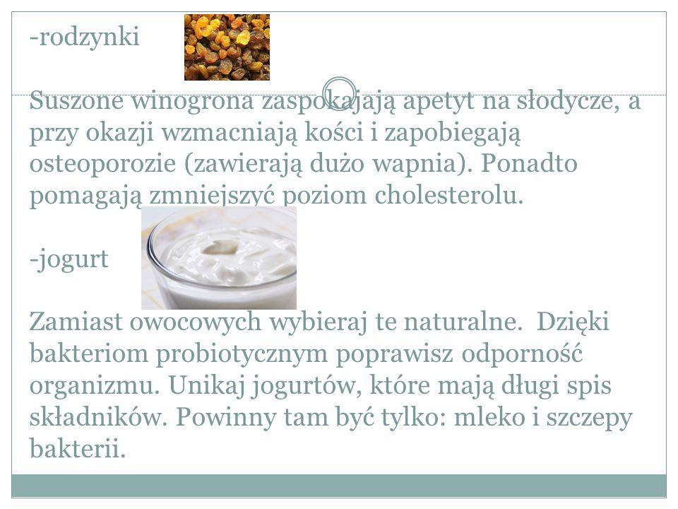 -rodzynki Suszone winogrona zaspokajają apetyt na słodycze, a przy okazji wzmacniają kości i zapobiegają osteoporozie (zawierają dużo wapnia).