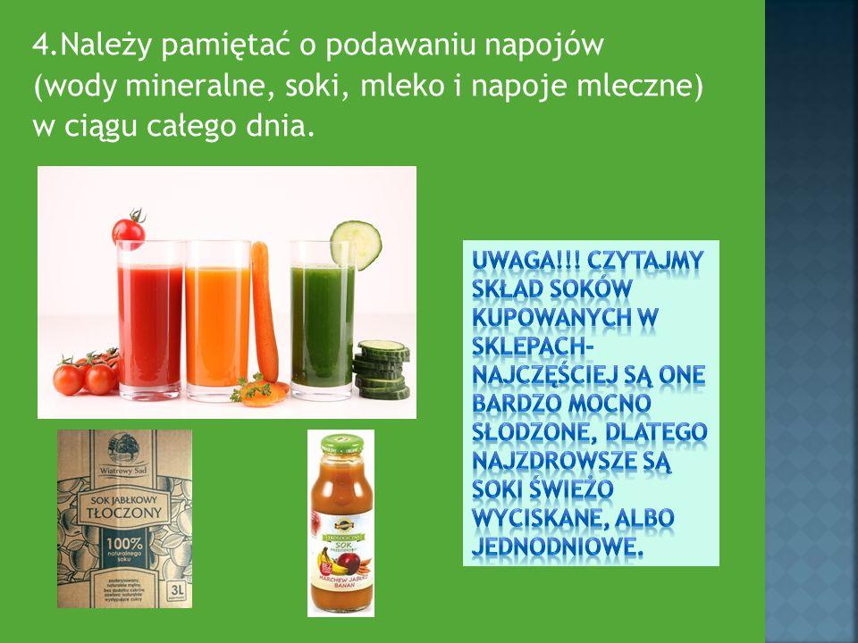 4.Należy pamiętać o podawaniu napojów (wody mineralne, soki, mleko i napoje mleczne) w ciągu całego dnia.