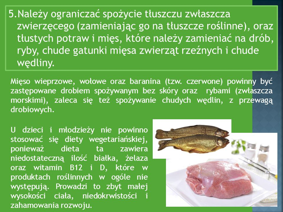 5.Należy ograniczać spożycie tłuszczu zwłaszcza zwierzęcego (zamieniając go na tłuszcze roślinne), oraz tłustych potraw i mięs, które należy zamieniać na drób, ryby, chude gatunki mięsa zwierząt rzeźnych i chude wędliny.