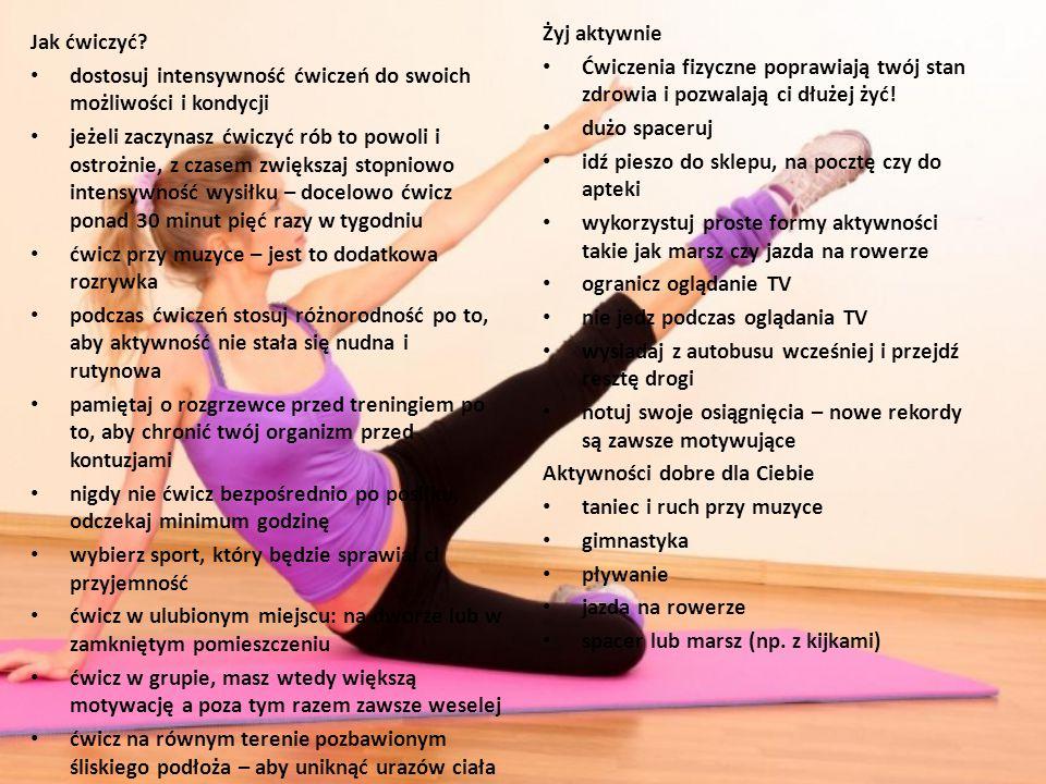 Żyj aktywnie Ćwiczenia fizyczne poprawiają twój stan zdrowia i pozwalają ci dłużej żyć! dużo spaceruj.