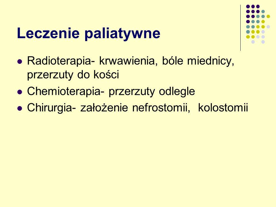 Leczenie paliatywne Radioterapia- krwawienia, bóle miednicy, przerzuty do kości. Chemioterapia- przerzuty odlegle.