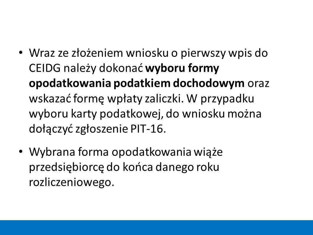 Wraz ze złożeniem wniosku o pierwszy wpis do CEIDG należy dokonać wyboru formy opodatkowania podatkiem dochodowym oraz wskazać formę wpłaty zaliczki. W przypadku wyboru karty podatkowej, do wniosku można dołączyć zgłoszenie PIT-16.