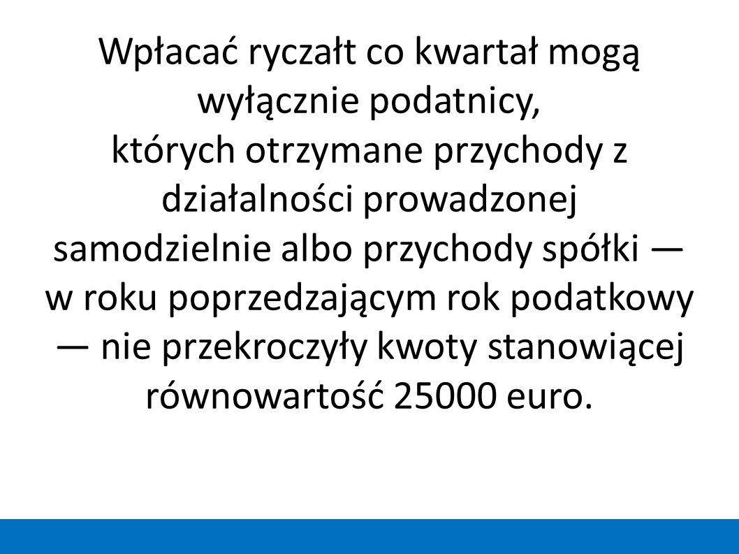 Wpłacać ryczałt co kwartał mogą wyłącznie podatnicy, których otrzymane przychody z działalności prowadzonej samodzielnie albo przychody spółki — w roku poprzedzającym rok podatkowy — nie przekroczyły kwoty stanowiącej równowartość 25000 euro.