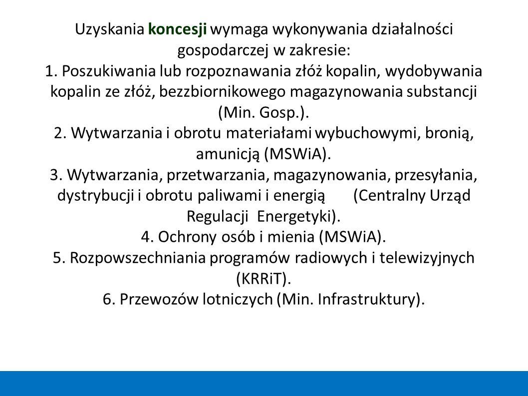 Uzyskania koncesji wymaga wykonywania działalności gospodarczej w zakresie: 1. Poszukiwania lub rozpoznawania złóż kopalin, wydobywania kopalin ze złóż, bezzbiornikowego magazynowania substancji (Min. Gosp.). 2. Wytwarzania i obrotu materiałami wybuchowymi, bronią, amunicją (MSWiA). 3. Wytwarzania, przetwarzania, magazynowania, przesyłania, dystrybucji i obrotu paliwami i energią (Centralny Urząd Regulacji Energetyki). 4. Ochrony osób i mienia (MSWiA). 5. Rozpowszechniania programów radiowych i telewizyjnych (KRRiT). 6. Przewozów lotniczych (Min. Infrastruktury).