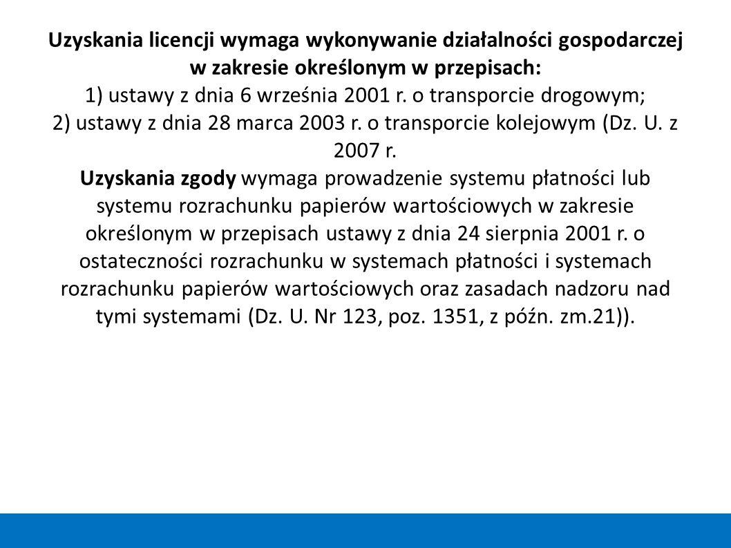 Uzyskania licencji wymaga wykonywanie działalności gospodarczej w zakresie określonym w przepisach: 1) ustawy z dnia 6 września 2001 r. o transporcie drogowym; 2) ustawy z dnia 28 marca 2003 r. o transporcie kolejowym (Dz. U. z 2007 r. Uzyskania zgody wymaga prowadzenie systemu płatności lub systemu rozrachunku papierów wartościowych w zakresie określonym w przepisach ustawy z dnia 24 sierpnia 2001 r. o ostateczności rozrachunku w systemach płatności i systemach rozrachunku papierów wartościowych oraz zasadach nadzoru nad tymi systemami (Dz. U. Nr 123, poz. 1351, z późn. zm.21)).