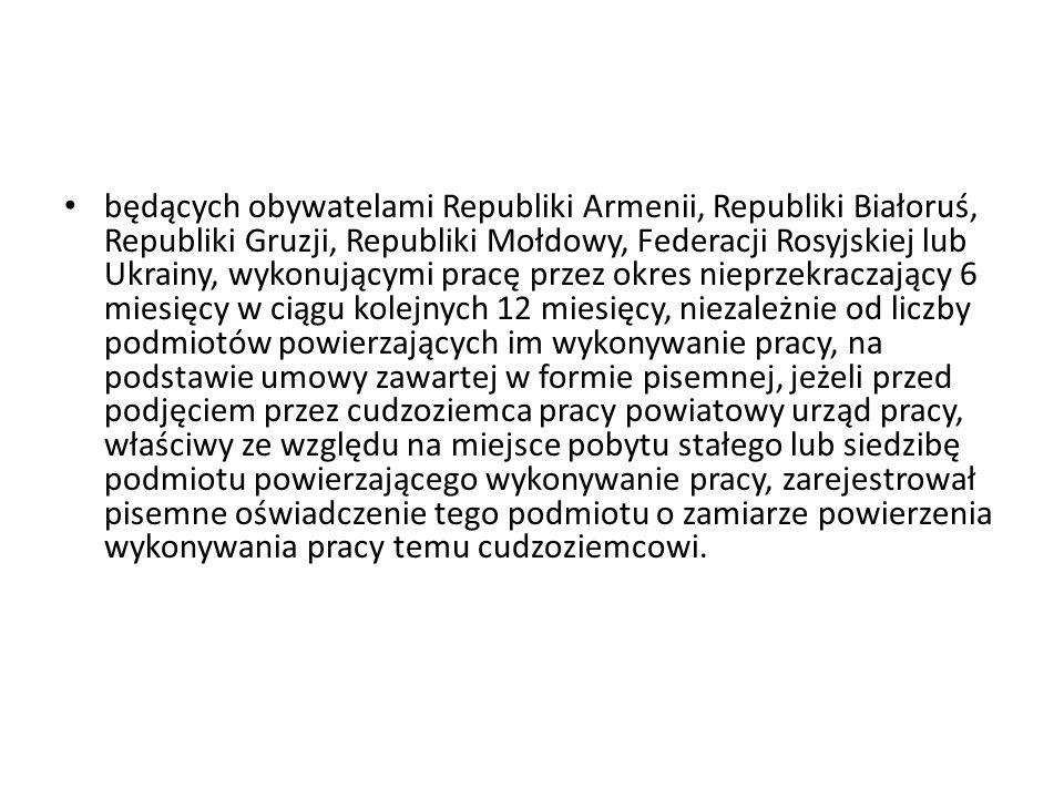 będących obywatelami Republiki Armenii, Republiki Białoruś, Republiki Gruzji, Republiki Mołdowy, Federacji Rosyjskiej lub Ukrainy, wykonującymi pracę przez okres nieprzekraczający 6 miesięcy w ciągu kolejnych 12 miesięcy, niezależnie od liczby podmiotów powierzających im wykonywanie pracy, na podstawie umowy zawartej w formie pisemnej, jeżeli przed podjęciem przez cudzoziemca pracy powiatowy urząd pracy, właściwy ze względu na miejsce pobytu stałego lub siedzibę podmiotu powierzającego wykonywanie pracy, zarejestrował pisemne oświadczenie tego podmiotu o zamiarze powierzenia wykonywania pracy temu cudzoziemcowi.