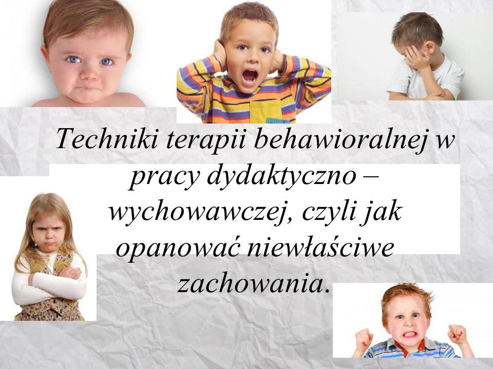 Techniki terapii behawioralnej w pracy dydaktyczno – wychowawczej, czyli jak opanować niewłaściwe zachowania.