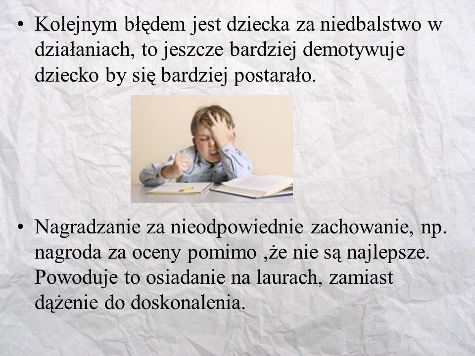 Kolejnym błędem jest dziecka za niedbalstwo w działaniach, to jeszcze bardziej demotywuje dziecko by się bardziej postarało.