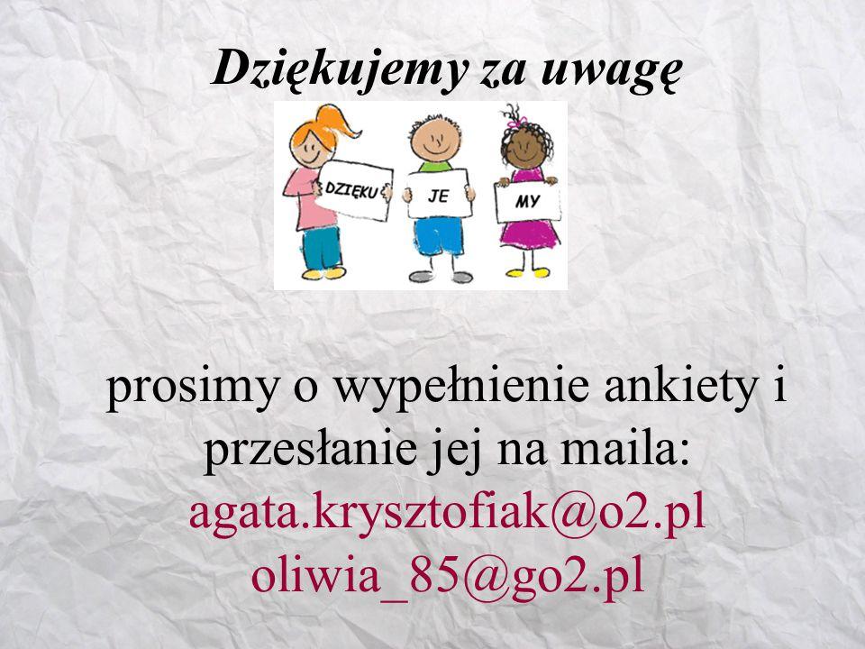 Dziękujemy za uwagę prosimy o wypełnienie ankiety i przesłanie jej na maila: agata.krysztofiak@o2.pl oliwia_85@go2.pl