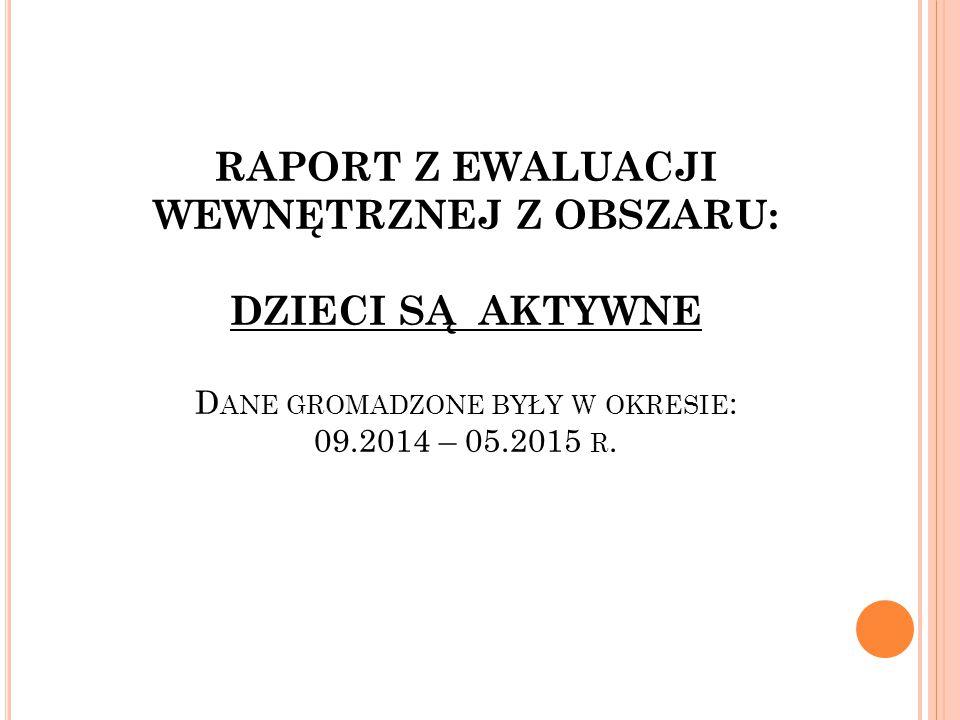 RAPORT Z EWALUACJI WEWNĘTRZNEJ Z OBSZARU: DZIECI SĄ AKTYWNE Dane gromadzone były w okresie: 09.2014 – 05.2015 r.