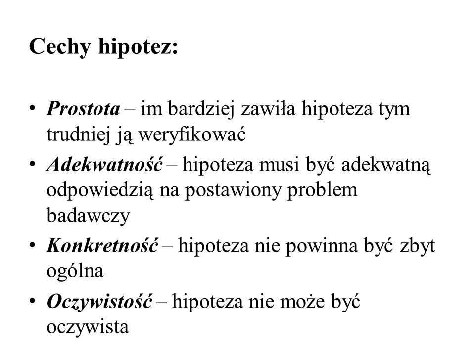 Cechy hipotez: Prostota – im bardziej zawiła hipoteza tym trudniej ją weryfikować.