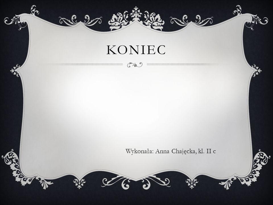 KONIEC Wykonała: Anna Chajęcka, kl. II c