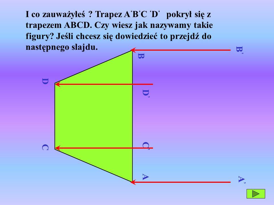 I co zauważyłeś. Trapez A'B'C 'D' pokrył się z trapezem ABCD