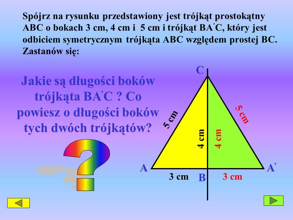 Spójrz na rysunku przedstawiony jest trójkąt prostokątny ABC o bokach 3 cm, 4 cm i 5 cm i trójkąt BA'C, który jest odbiciem symetrycznym trójkąta ABC względem prostej BC. Zastanów się: