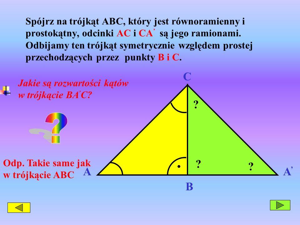 Spójrz na trójkąt ABC, który jest równoramienny i prostokątny, odcinki AC i CA' są jego ramionami. Odbijamy ten trójkąt symetrycznie względem prostej przechodzących przez punkty B i C.