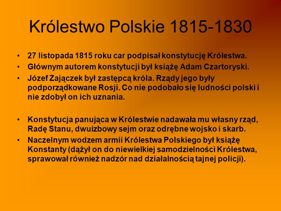 Królestwo Polskie 1815-1830 27 listopada 1815 roku car podpisał konstytucję Królestwa. Głównym autorem konstytucji był książę Adam Czartoryski.