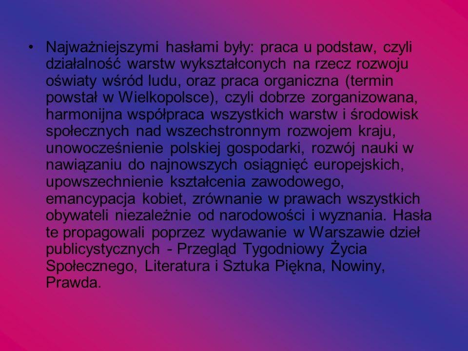 Najważniejszymi hasłami były: praca u podstaw, czyli działalność warstw wykształconych na rzecz rozwoju oświaty wśród ludu, oraz praca organiczna (termin powstał w Wielkopolsce), czyli dobrze zorganizowana, harmonijna współpraca wszystkich warstw i środowisk społecznych nad wszechstronnym rozwojem kraju, unowocześnienie polskiej gospodarki, rozwój nauki w nawiązaniu do najnowszych osiągnięć europejskich, upowszechnienie kształcenia zawodowego, emancypacja kobiet, zrównanie w prawach wszystkich obywateli niezależnie od narodowości i wyznania.
