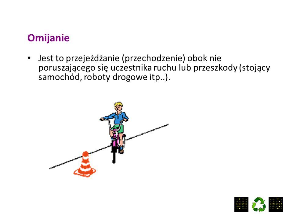 Omijanie Jest to przejeżdżanie (przechodzenie) obok nie poruszającego się uczestnika ruchu lub przeszkody (stojący samochód, roboty drogowe itp..).