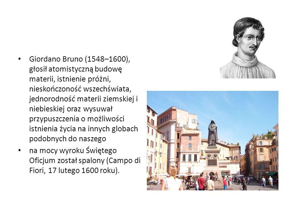 Giordano Bruno (1548–1600), głosił atomistyczną budowę materii, istnienie próżni, nieskończoność wszechświata, jednorodność materii ziemskiej i niebieskiej oraz wysuwał przypuszczenia o możliwości istnienia życia na innych globach podobnych do naszego
